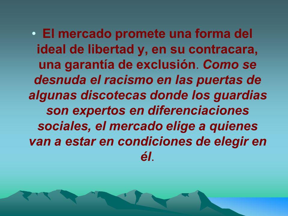 El mercado promete una forma del ideal de libertad y, en su contracara, una garantía de exclusión.