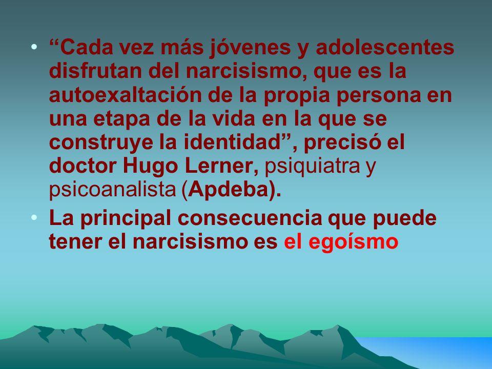 Cada vez más jóvenes y adolescentes disfrutan del narcisismo, que es la autoexaltación de la propia persona en una etapa de la vida en la que se construye la identidad , precisó el doctor Hugo Lerner, psiquiatra y psicoanalista (Apdeba).