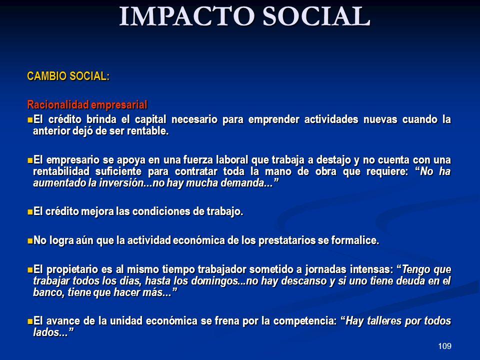 109 IMPACTO SOCIAL CAMBIO SOCIAL: Racionalidad empresarial El crédito brinda el capital necesario para emprender actividades nuevas cuando la anterior dejó de ser rentable.