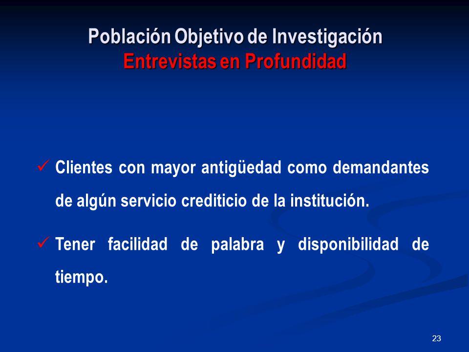 23 Población Objetivo de Investigación Entrevistas en Profundidad Clientes con mayor antigüedad como demandantes de algún servicio crediticio de la institución.