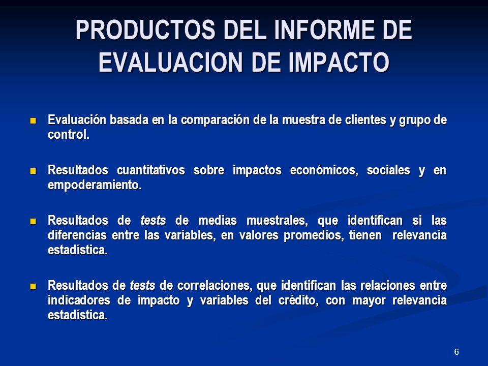 6 PRODUCTOS DEL INFORME DE EVALUACION DE IMPACTO Evaluación basada en la comparación de la muestra de clientes y grupo de control.