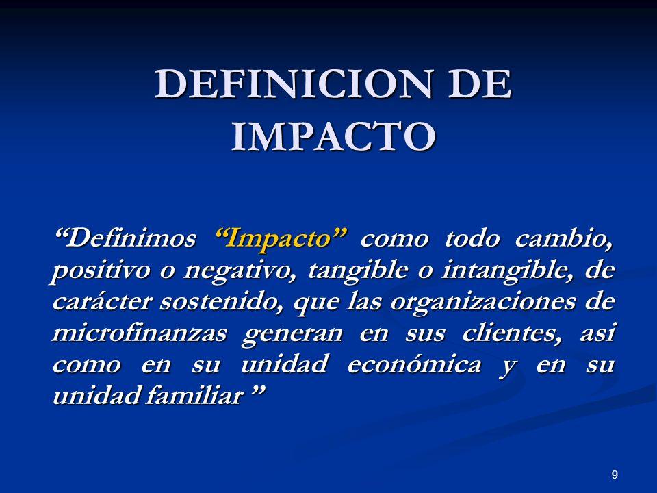 9 DEFINICION DE IMPACTO Definimos Impacto como todo cambio, positivo o negativo, tangible o intangible, de carácter sostenido, que las organizaciones de microfinanzas generan en sus clientes, asi como en su unidad económica y en su unidad familiar