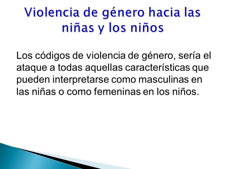 Los códigos de violencia de género, sería el ataque a todas aquellas características que pueden interpretarse como masculinas en las niñas o como femeninas en los niños.