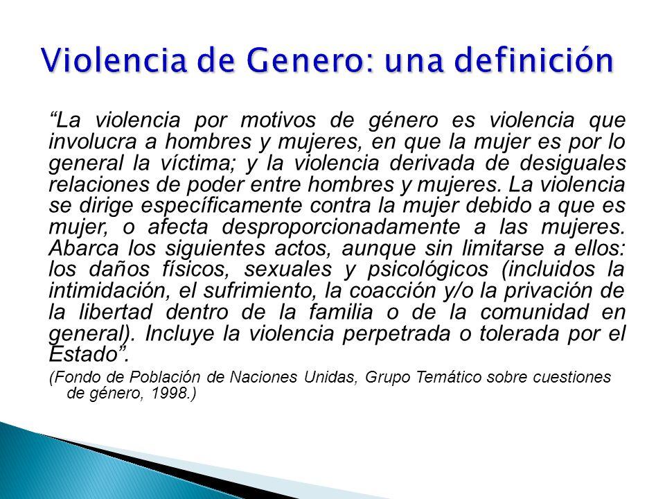 La violencia por motivos de género es violencia que involucra a hombres y mujeres, en que la mujer es por lo general la víctima; y la violencia derivada de desiguales relaciones de poder entre hombres y mujeres.