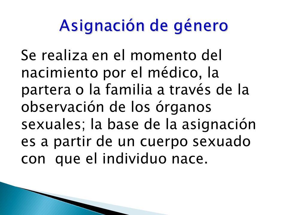 Se realiza en el momento del nacimiento por el médico, la partera o la familia a través de la observación de los órganos sexuales; la base de la asignación es a partir de un cuerpo sexuado con que el individuo nace.
