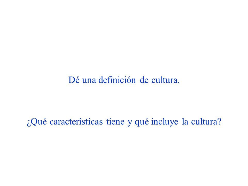 Dé una definición de cultura. ¿Qué características tiene y qué incluye la cultura