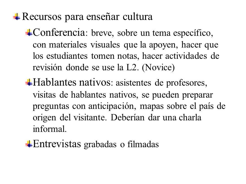 Recursos para enseñar cultura Conferencia : breve, sobre un tema específico, con materiales visuales que la apoyen, hacer que los estudiantes tomen notas, hacer actividades de revisión donde se use la L2.