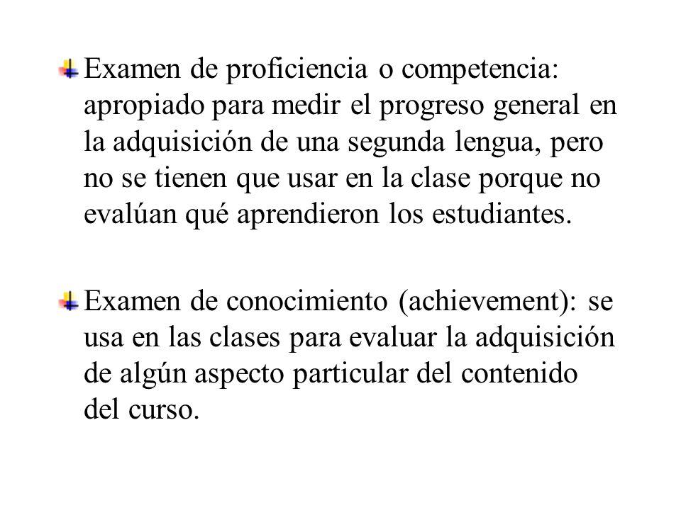 Examen de proficiencia o competencia: apropiado para medir el progreso general en la adquisición de una segunda lengua, pero no se tienen que usar en la clase porque no evalúan qué aprendieron los estudiantes.