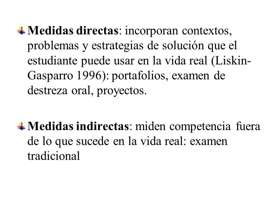 Medidas directas: incorporan contextos, problemas y estrategias de solución que el estudiante puede usar en la vida real (Liskin- Gasparro 1996): portafolios, examen de destreza oral, proyectos.