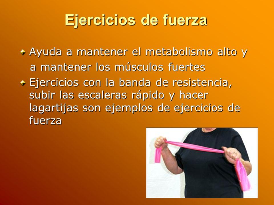 Ejercicios de fuerza Ayuda a mantener el metabolismo alto y a mantener los músculos fuertes a mantener los músculos fuertes Ejercicios con la banda de resistencia, subir las escaleras rápido y hacer lagartijas son ejemplos de ejercicios de fuerza