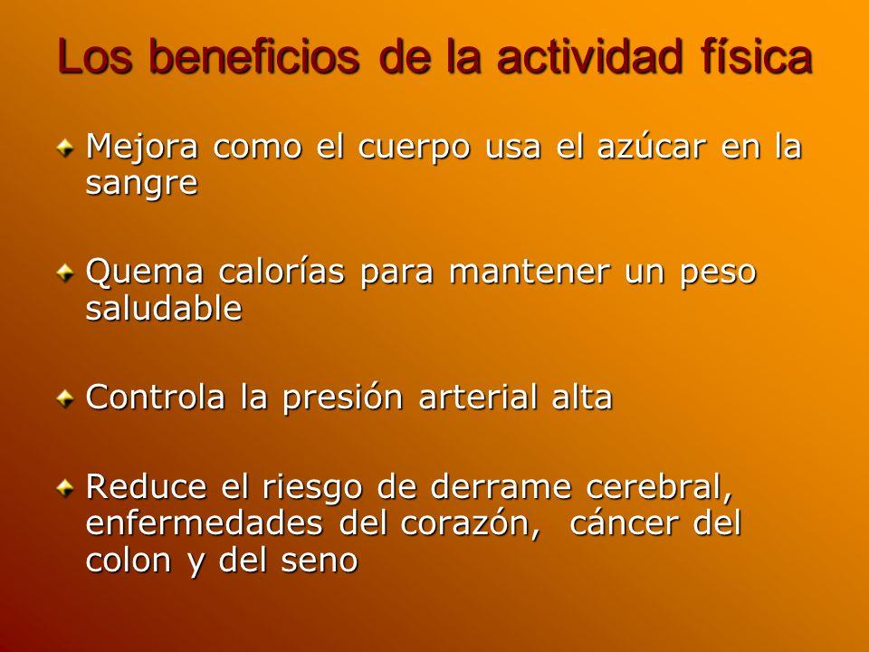Los beneficios de la actividad física Mejora como el cuerpo usa el azúcar en la sangre Quema calorías para mantener un peso saludable Controla la presión arterial alta Reduce el riesgo de derrame cerebral, enfermedades del corazón, cáncer del colon y del seno