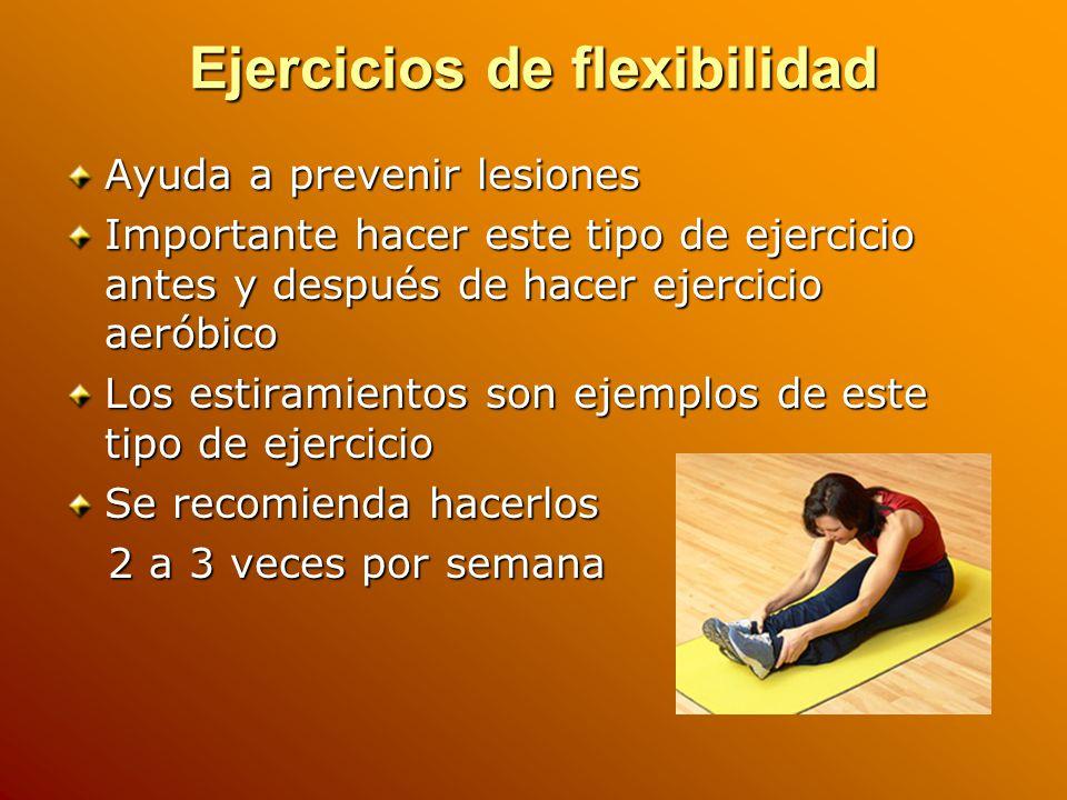 Ejercicios de flexibilidad Ayuda a prevenir lesiones Importante hacer este tipo de ejercicio antes y después de hacer ejercicio aeróbico Los estiramientos son ejemplos de este tipo de ejercicio Se recomienda hacerlos 2 a 3 veces por semana 2 a 3 veces por semana
