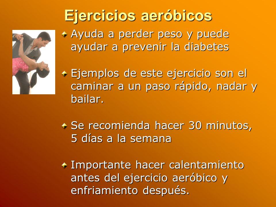 Ejercicios aeróbicos Ayuda a perder peso y puede ayudar a prevenir la diabetes Ejemplos de este ejercicio son el caminar a un paso rápido, nadar y bailar.