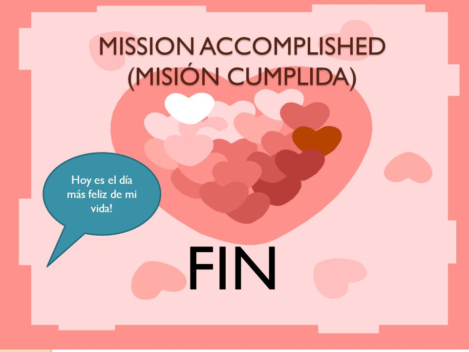 FIN MISSION ACCOMPLISHED (MISIÓN CUMPLIDA) Hoy es el día más feliz de mi vida!