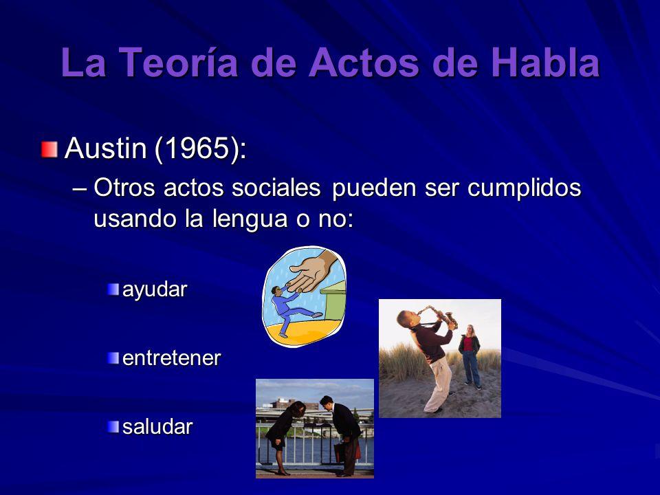 La Teoría de Actos de Habla Austin (1965): –Otros actos sociales pueden ser cumplidos usando la lengua o no: ayudarentretenersaludar