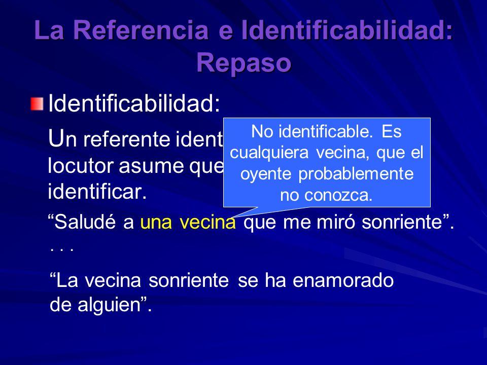 La Referencia e Identificabilidad: Repaso Identificabilidad: U n referente identificable es uno que el locutor asume que el oyente podrá identificar.
