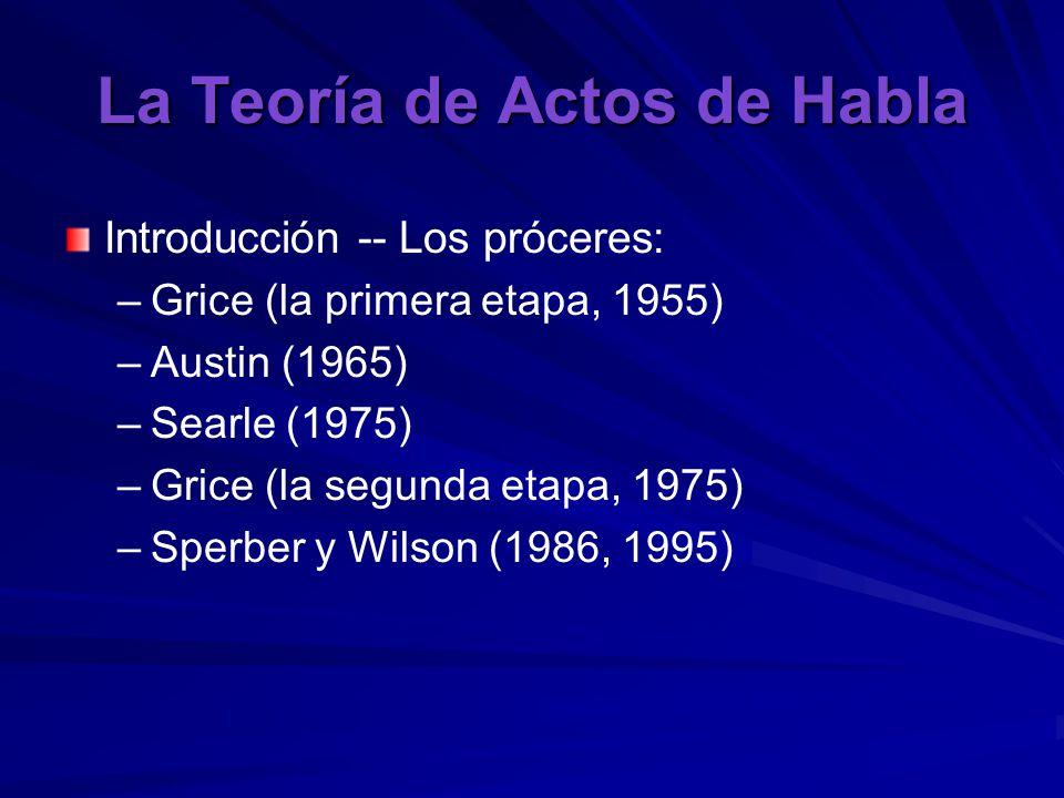La Teoría de Actos de Habla Introducción -- Los próceres: – –Grice (la primera etapa, 1955) – –Austin (1965) – –Searle (1975) – –Grice (la segunda etapa, 1975) – –Sperber y Wilson (1986, 1995)