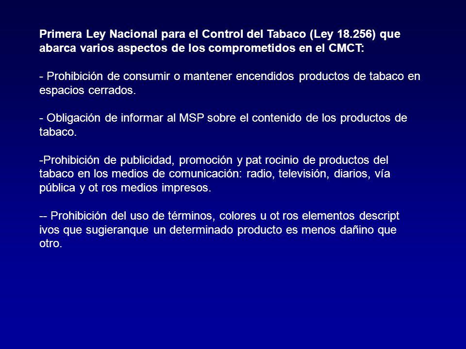 Primera Ley Nacional para el Control del Tabaco (Ley 18.256) que abarca varios aspectos de los comprometidos en el CMCT: - Prohibición de consumir o mantener encendidos productos de tabaco en espacios cerrados.