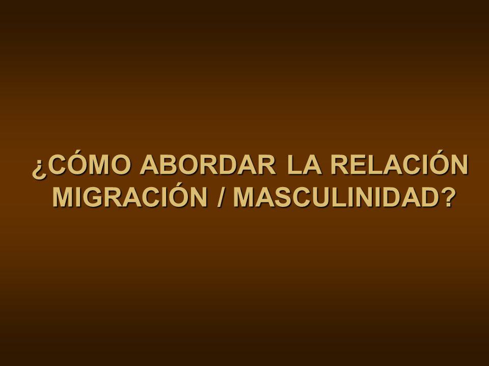 ¿CÓMO ABORDAR LA RELACIÓN MIGRACIÓN / MASCULINIDAD