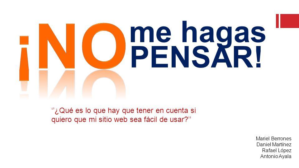 Mariel Berrones Daniel Martínez Rafael López Antonio Ayala ''¿Qué es lo que hay que tener en cuenta si quiero que mi sitio web sea fácil de usar '' me hagas PENSAR!