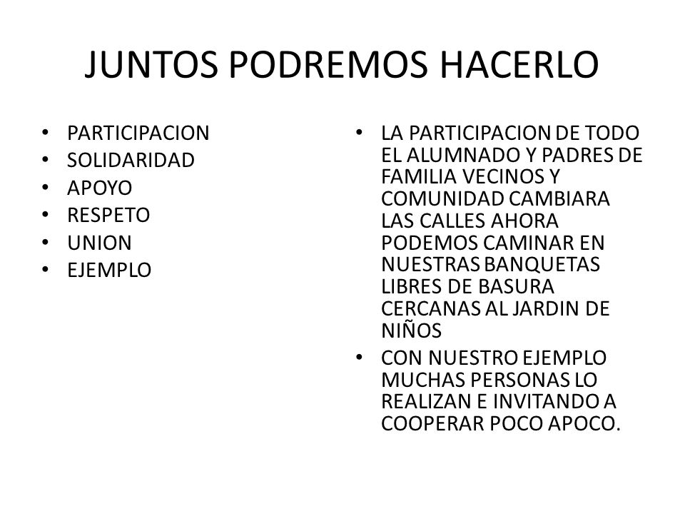 JUNTOS PODREMOS HACERLO PARTICIPACION SOLIDARIDAD APOYO RESPETO UNION EJEMPLO LA PARTICIPACION DE TODO EL ALUMNADO Y PADRES DE FAMILIA VECINOS Y COMUNIDAD CAMBIARA LAS CALLES AHORA PODEMOS CAMINAR EN NUESTRAS BANQUETAS LIBRES DE BASURA CERCANAS AL JARDIN DE NIÑOS CON NUESTRO EJEMPLO MUCHAS PERSONAS LO REALIZAN E INVITANDO A COOPERAR POCO APOCO.