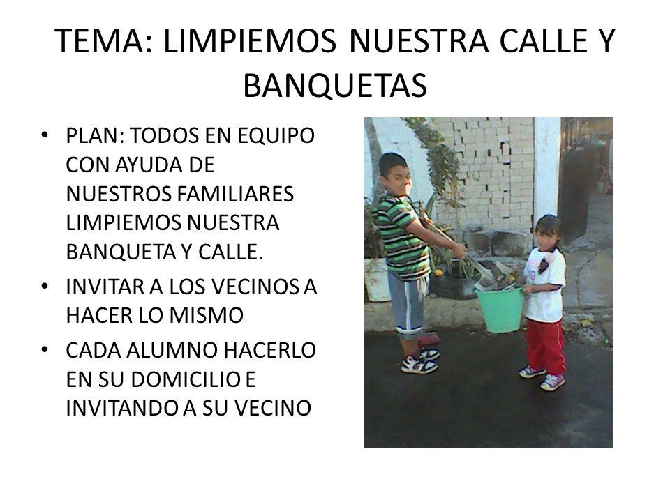 TEMA: LIMPIEMOS NUESTRA CALLE Y BANQUETAS PLAN: TODOS EN EQUIPO CON AYUDA DE NUESTROS FAMILIARES LIMPIEMOS NUESTRA BANQUETA Y CALLE.