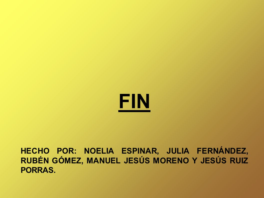 FIN HECHO POR: NOELIA ESPINAR, JULIA FERNÁNDEZ, RUBÉN GÓMEZ, MANUEL JESÚS MORENO Y JESÚS RUIZ PORRAS.