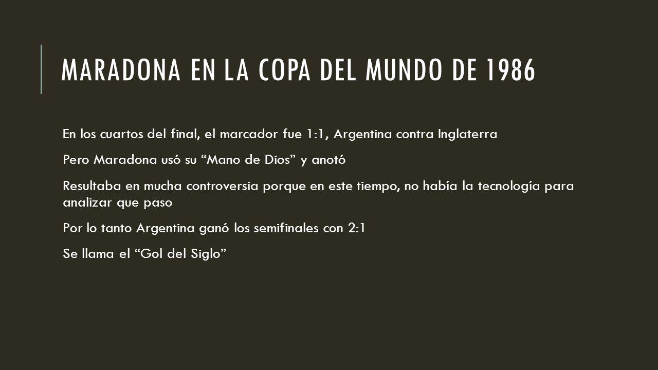 MARADONA EN LA COPA DEL MUNDO DE 1986 En los cuartos del final, el marcador fue 1:1, Argentina contra Inglaterra Pero Maradona usó su Mano de Dios y anotó Resultaba en mucha controversia porque en este tiempo, no había la tecnología para analizar que paso Por lo tanto Argentina ganó los semifinales con 2:1 Se llama el Gol del Siglo