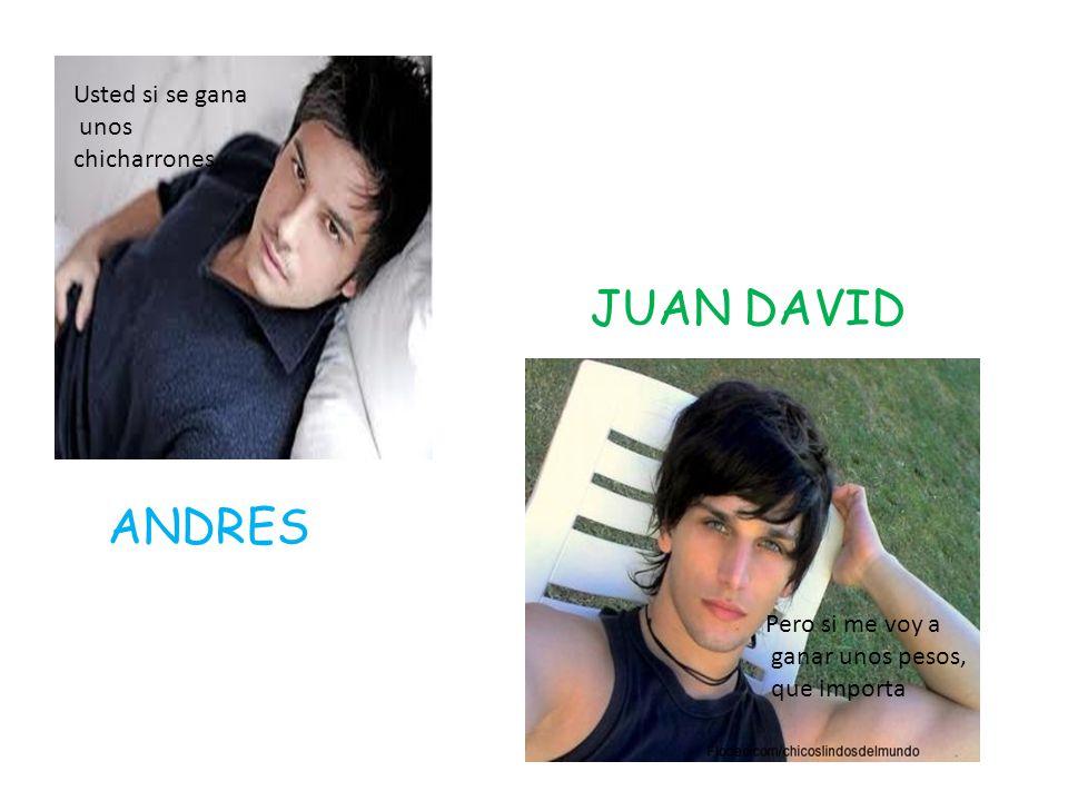 Usted si se gana unos chicharrones Pero si me voy a ganar unos pesos, que importa ANDRES JUAN DAVID
