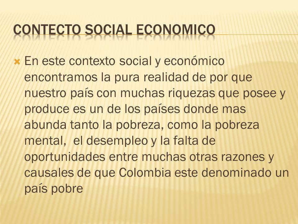  En este contexto social y económico encontramos la pura realidad de por que nuestro país con muchas riquezas que posee y produce es un de los países donde mas abunda tanto la pobreza, como la pobreza mental, el desempleo y la falta de oportunidades entre muchas otras razones y causales de que Colombia este denominado un país pobre