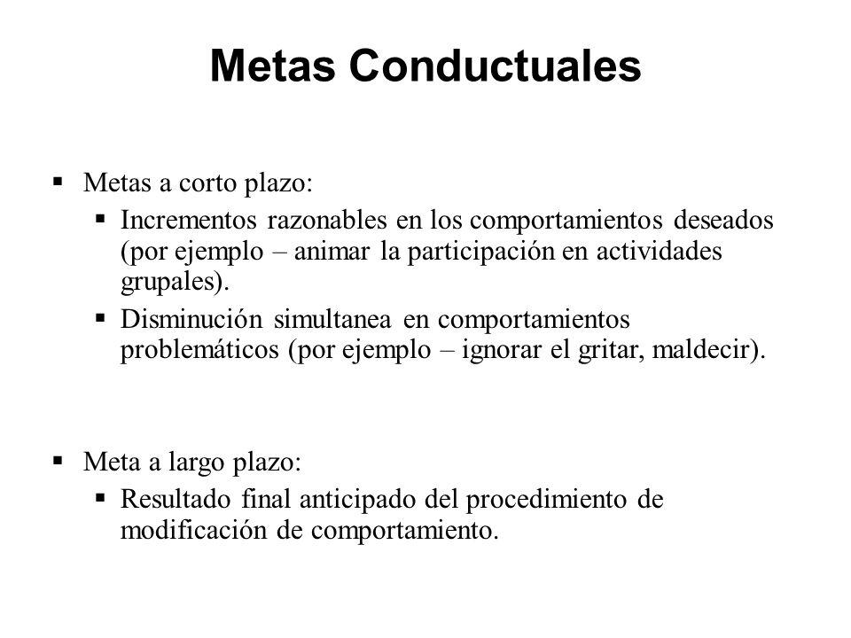 Metas Conductuales  Metas a corto plazo:  Incrementos razonables en los comportamientos deseados (por ejemplo – animar la participación en actividades grupales).