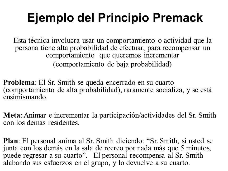 Ejemplo del Principio Premack Esta técnica involucra usar un comportamiento o actividad que la persona tiene alta probabilidad de efectuar, para recompensar un comportamiento que queremos incrementar (comportamiento de baja probabilidad) Problema: El Sr.