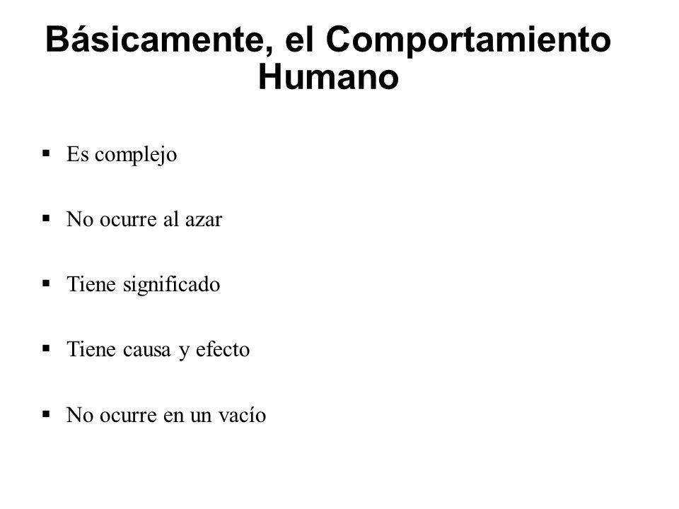Básicamente, el Comportamiento Humano  Es complejo  No ocurre al azar  Tiene significado  Tiene causa y efecto  No ocurre en un vacío
