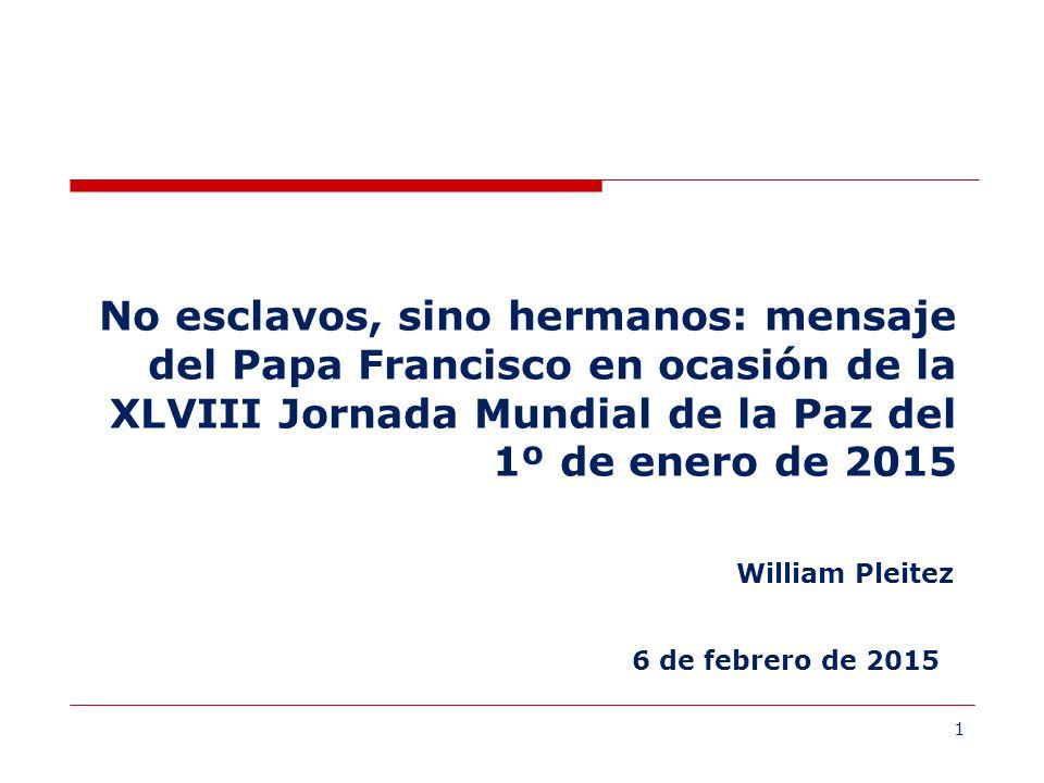 1 6 de febrero de 2015 No esclavos, sino hermanos: mensaje del Papa Francisco en ocasión de la XLVIII Jornada Mundial de la Paz del 1º de enero de 2015 William Pleitez
