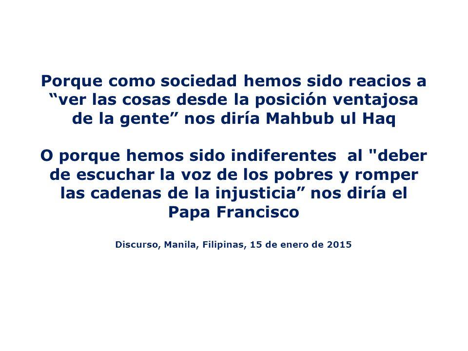 Porque como sociedad hemos sido reacios a ver las cosas desde la posición ventajosa de la gente nos diría Mahbub ul Haq O porque hemos sido indiferentes al deber de escuchar la voz de los pobres y romper las cadenas de la injusticia nos diría el Papa Francisco Discurso, Manila, Filipinas, 15 de enero de 2015