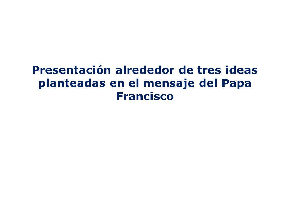 Presentación alrededor de tres ideas planteadas en el mensaje del Papa Francisco