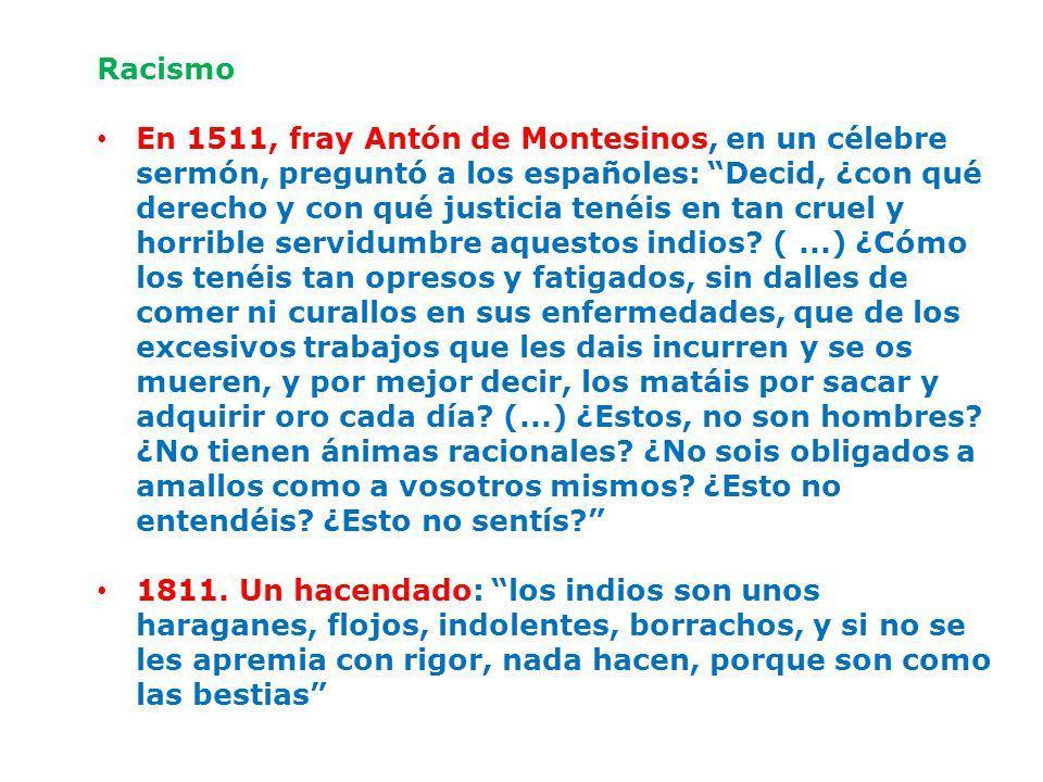 Racismo En 1511, fray Antón de Montesinos, en un célebre sermón, preguntó a los españoles: Decid, ¿con qué derecho y con qué justicia tenéis en tan cruel y horrible servidumbre aquestos indios.