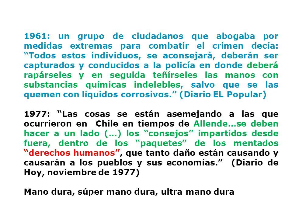 1961: un grupo de ciudadanos que abogaba por medidas extremas para combatir el crimen decía: Todos estos individuos, se aconsejará, deberán ser capturados y conducidos a la policía en donde deberá rapárseles y en seguida teñírseles las manos con substancias químicas indelebles, salvo que se las quemen con líquidos corrosivos. (Diario EL Popular) 1977: Las cosas se están asemejando a las que ocurrieron en Chile en tiempos de Allende…se deben hacer a un lado (…) los consejos impartidos desde fuera, dentro de los paquetes de los mentados derechos humanos , que tanto daño están causando y causarán a los pueblos y sus economías. (Diario de Hoy, noviembre de 1977) Mano dura, súper mano dura, ultra mano dura