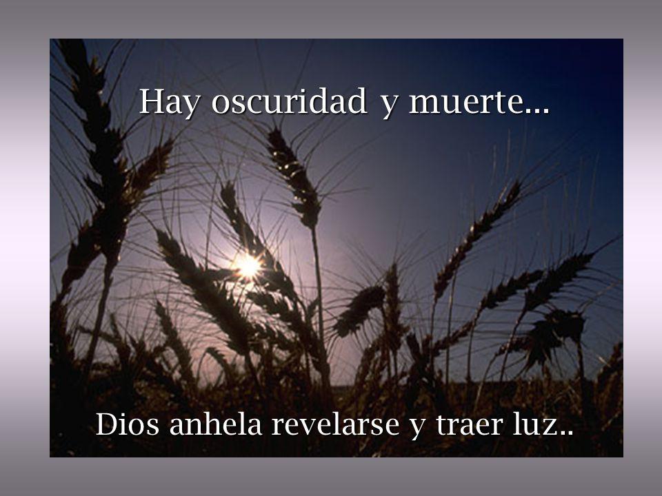 Hay oscuridad y muerte... Dios anhela revelarse y traer luz..