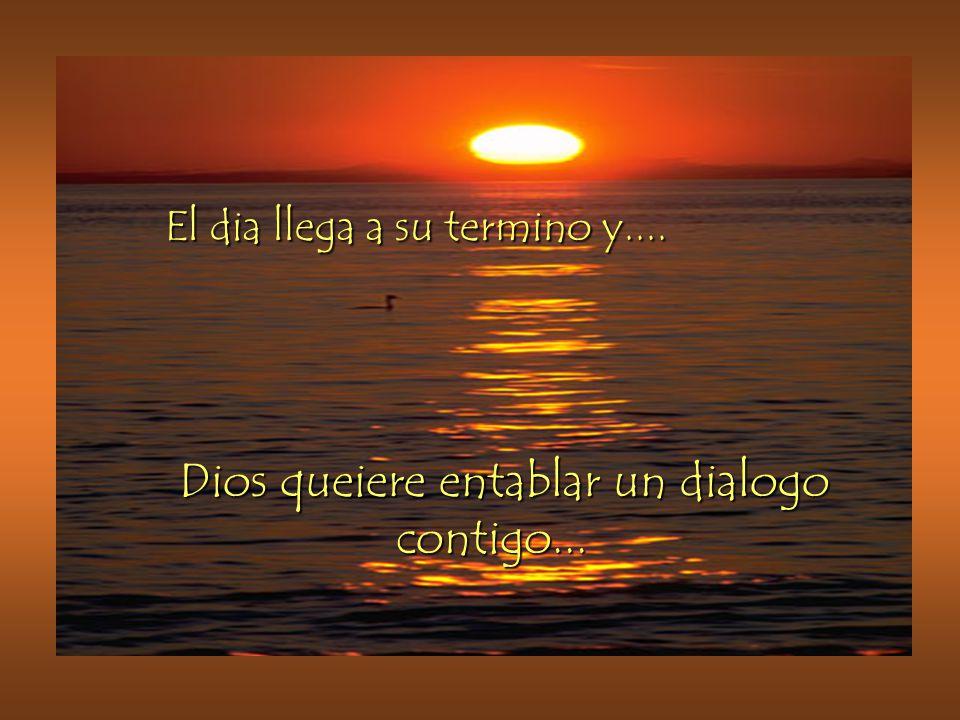 El dia llega a su termino y.... Dios queiere entablar un dialogo contigo...