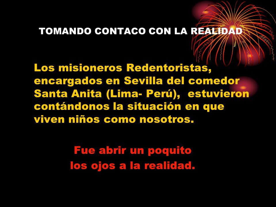 TOMANDO CONTACO CON LA REALIDAD Los misioneros Redentoristas, encargados en Sevilla del comedor Santa Anita (Lima- Perú), estuvieron contándonos la situación en que viven niños como nosotros.