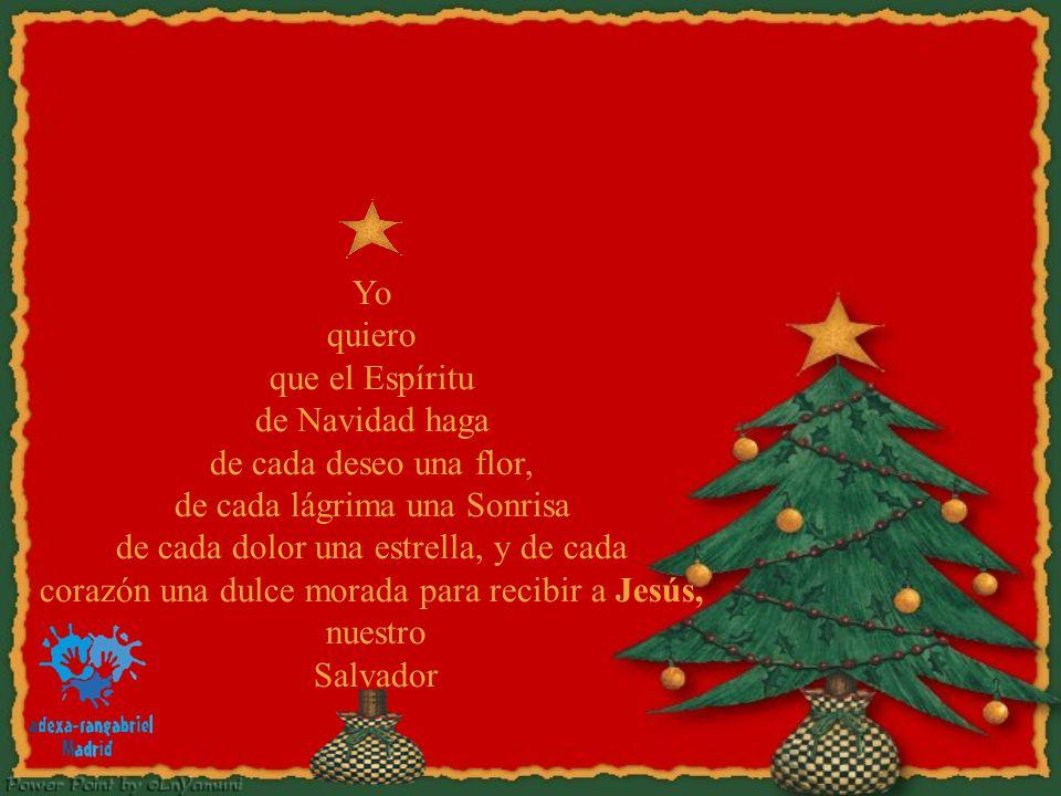 Yo quiero que el Espíritu de Navidad haga de cada deseo una flor, de cada lágrima una Sonrisa de cada dolor una estrella, y de cada corazón una dulce morada para recibir a Jesús, nuestro Salvador