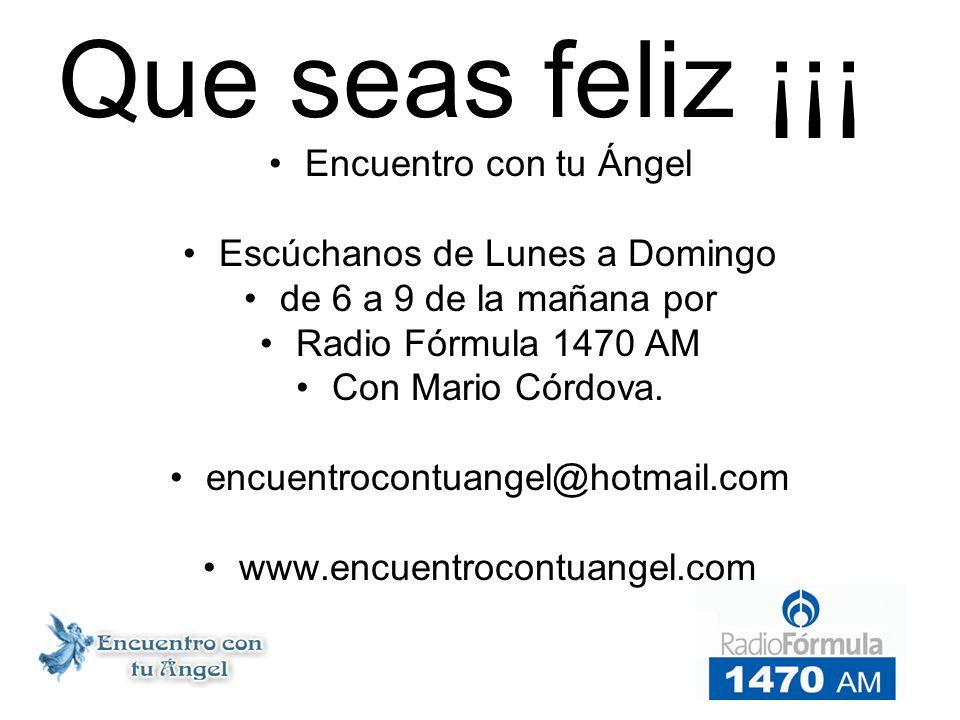 Que seas feliz ¡¡¡ Encuentro con tu Ángel Escúchanos de Lunes a Domingo de 6 a 9 de la mañana por Radio Fórmula 1470 AM Con Mario Córdova.