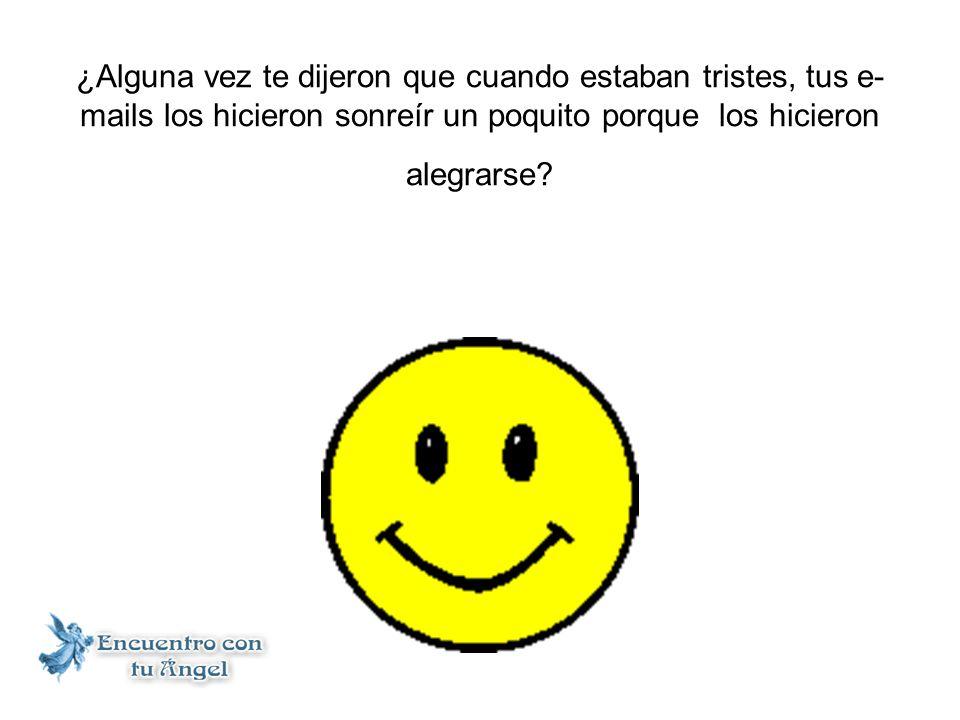¿Alguna vez te dijeron que cuando estaban tristes, tus e- mails los hicieron sonreír un poquito porque los hicieron alegrarse