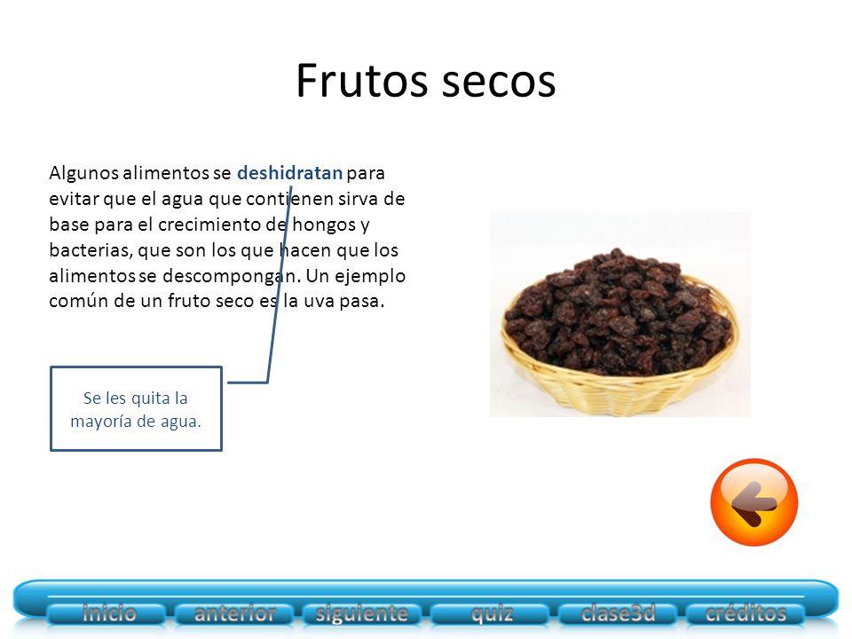 Frutos secos Algunos alimentos se deshidratan para evitar que el agua que contienen sirva de base para el crecimiento de hongos y bacterias, que son los que hacen que los alimentos se descompongan.