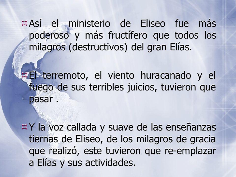  Así el ministerio de Eliseo fue más poderoso y más fructífero que todos los milagros (destructivos) del gran Elías.