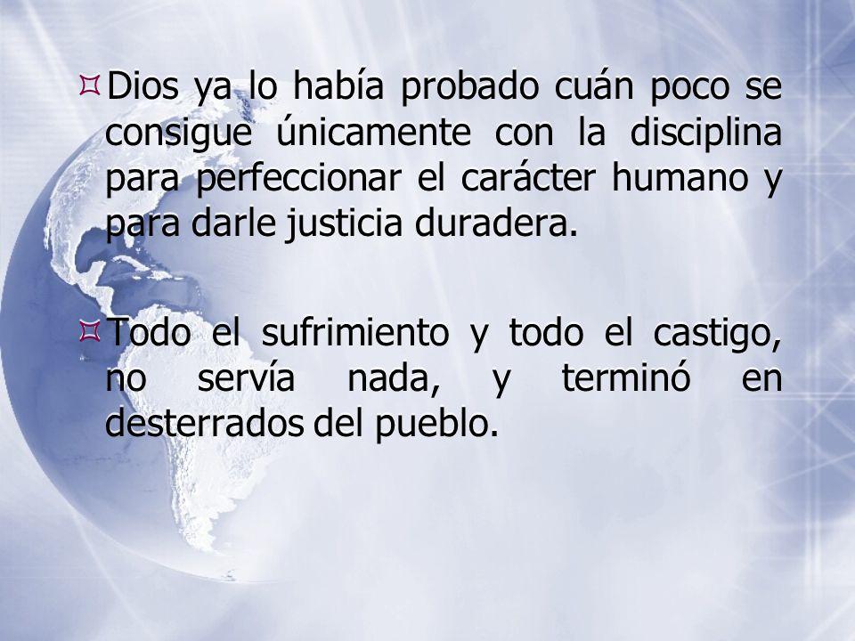  Dios ya lo había probado cuán poco se consigue únicamente con la disciplina para perfeccionar el carácter humano y para darle justicia duradera.