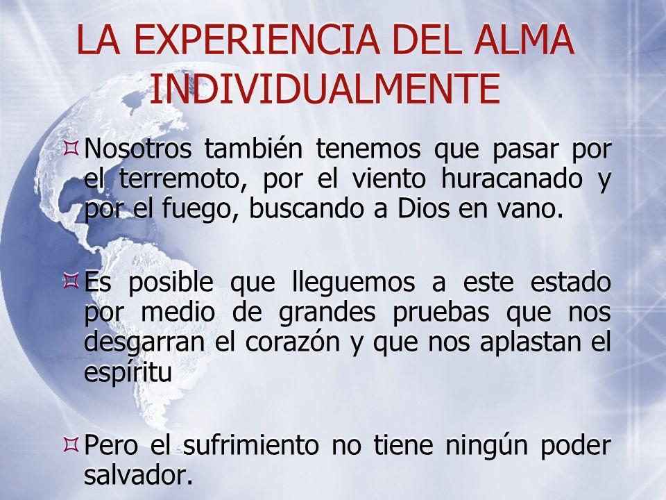 LA EXPERIENCIA DEL ALMA INDIVIDUALMENTE  Nosotros también tenemos que pasar por el terremoto, por el viento huracanado y por el fuego, buscando a Dios en vano.