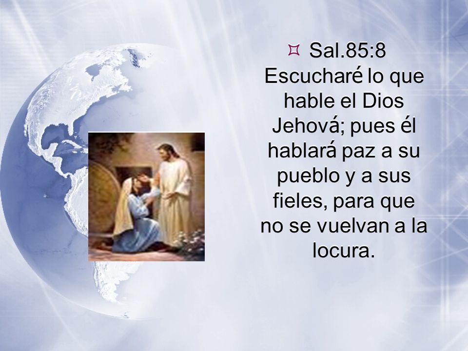  Sal.85:8 Escuchar é lo que hable el Dios Jehov á ; pues é l hablar á paz a su pueblo y a sus fieles, para que no se vuelvan a la locura.
