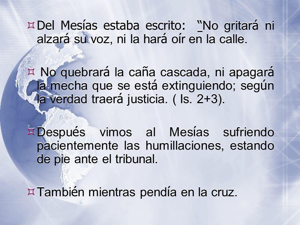  Del Mesías estaba escrito: No gritar á ni alzar á su voz, ni la har á o í r en la calle.